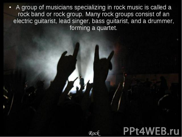 A group of musicians specializing in rock music is called a rock band or rock group. Many rock groups consist of an electric guitarist, lead singer, bass guitarist, and a drummer, forming a quartet. A group of musicians specializing in rock music is…