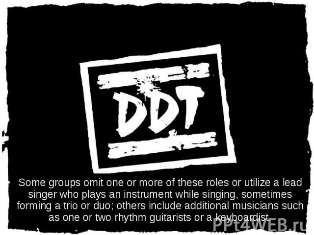 Some groups omit one or more of these roles or utilize a lead singer who plays an instrument while singing, sometimes forming a trio or duo; others include additional musicians such as one or two rhythm guitarists or a keyboardist. Some groups omit …