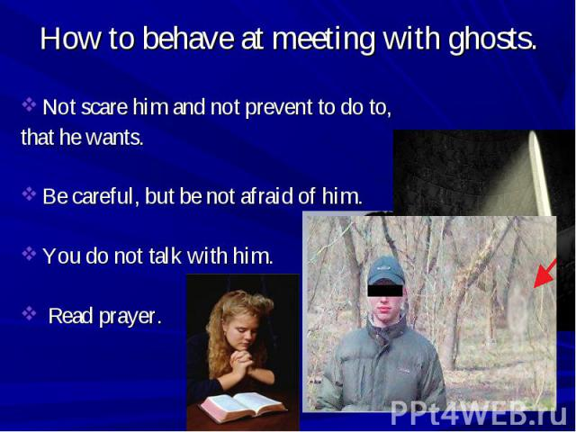 Not scare him and not prevent to do to, that he wants. Be careful, but be not afraid of him. You do not talk with him. Read prayer.