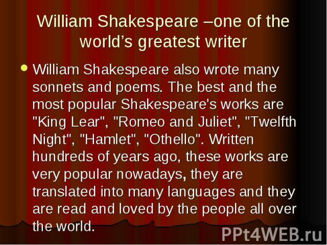 "William Shakespeare –one of the world's greatest writer William Shakespeare also wrote many sonnets and poems. The best and the most popular Shakespeare's works are ""King Lear"", ""Romeo and Juliet"", ""Twelfth Night"", &quo…"