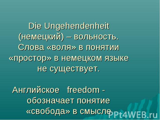 Die Ungehendenheit (немецкий) – вольность. Слова «воля» в понятии «простор» в немецком языке не существует. Английское freedom - обозначает понятие «свобода» в смысле отсутствия неволи.