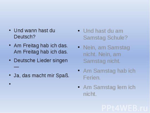 Und wann hast du Deutsch? Und wann hast du Deutsch? Am Freitag hab ich das. Am Freitag hab ich das. Deutsche Lieder singen — Ja, das macht mir Spaß.
