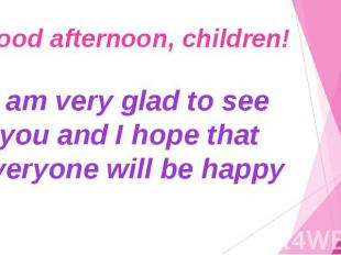 Good afternoon, children! I am very glad to see you and I hope that everyone wil