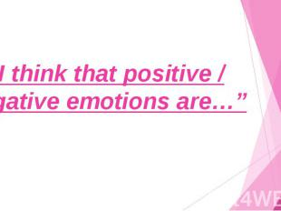 """I think that positive / negative emotions are…"""