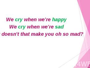We cry when we're happy We cry when we're sad Now doesn't that make you oh so ma