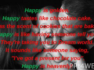 Happy is golden. Happy tastes like chocolate cake. It has the scent of cookies t