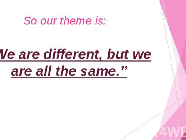 "So our theme is: ""We are different, but we are all the same.''"