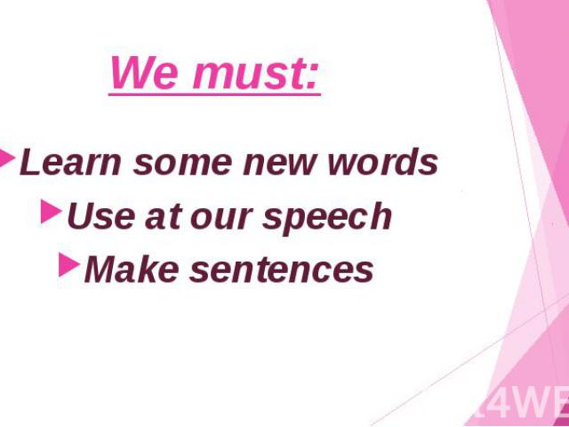We must: Learn some new words Use at our speech Make sentences
