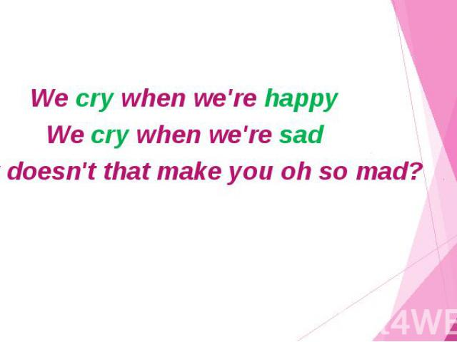 We cry when we're happy We cry when we're sad Now doesn't that make you oh so mad?