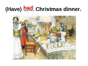 (Have) …… Christmas dinner.