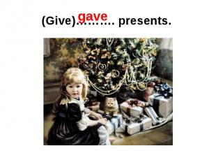 (Give)………. presents.