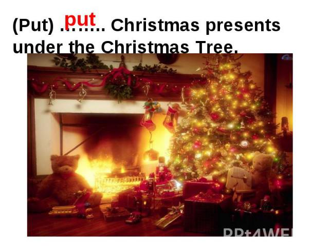 (Put) …….. Christmas presents under the Christmas Tree.