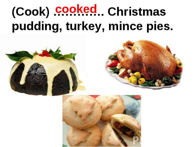 (Cook) …………. Christmas pudding, turkey, mince pies.