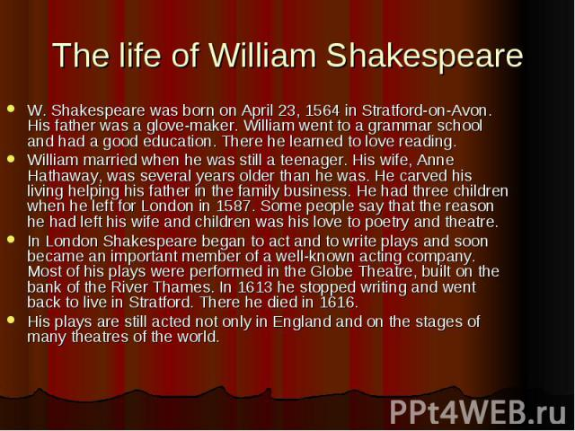 The life of William Shakespeare W. Shakespeare was born on April 23, 1564 in Stratford-on-Avon. His father was a glove-maker. William went to a grammar school and had a good education. There he learned to love reading. William married when he was st…