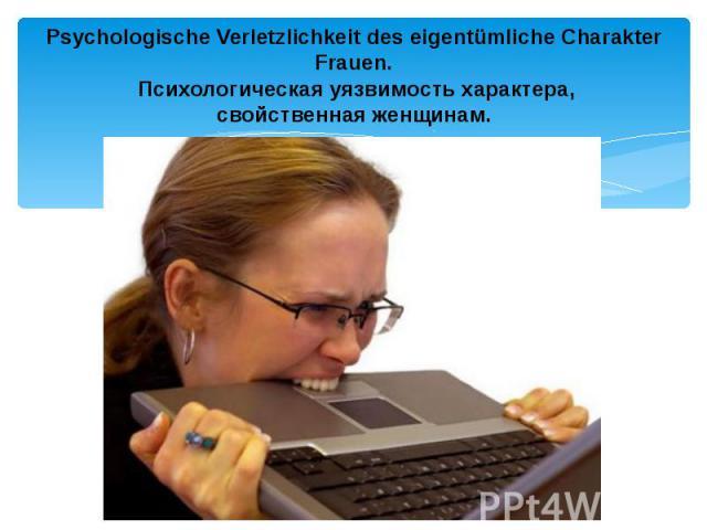 Psychologische Verletzlichkeit des eigentümliche Charakter Frauen. Психологическая уязвимость характера, свойственная женщинам.