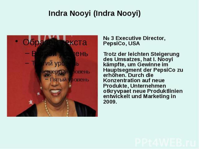 Indra Nooyi (Indra Nooyi) № 3 Executive Director, PepsiCo, USA Trotz der leichten Steigerung des Umsatzes, hat I. Nooyi kämpfte, um Gewinne im Hauptsegment der PepsiCo zu erhöhen. Durch die Konzentration auf neue Produkte, Unternehmen otkryvpaet neu…