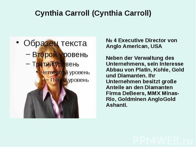 Cynthia Carroll (Cynthia Carroll) № 4 Executive Director von Anglo American, USA Neben der Verwaltung des Unternehmens, sein Interesse Abbau von Platin, Kohle, Gold und Diamanten. Ihr Unternehmen besitzt große Anteile an den Diamanten Firma DeBeers,…
