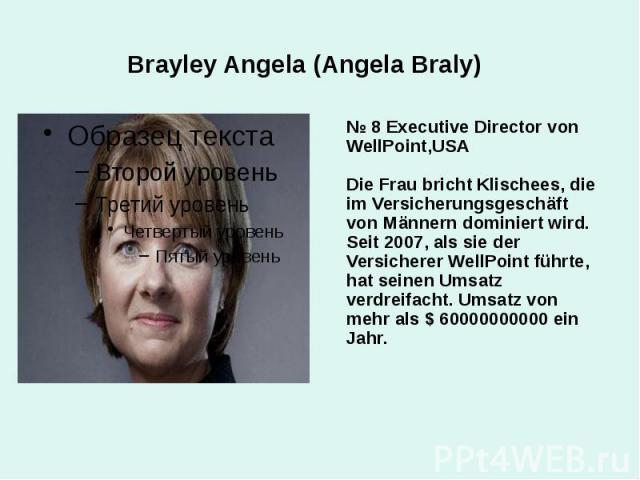 Brayley Angela (Angela Braly) № 8 Executive Director von WellPoint,USA Die Frau bricht Klischees, die im Versicherungsgeschäft von Männern dominiert wird. Seit 2007, als sie der Versicherer WellPoint führte, hat seinen Umsatz verdreifacht. Umsatz vo…