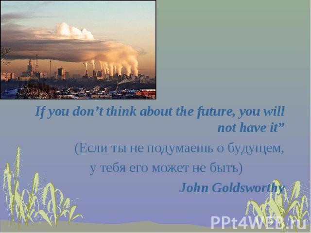 "If you don't think about the future, you will not have it"" (Если ты не подумаешь о будущем, у тебя его может не быть) John Goldsworthy"