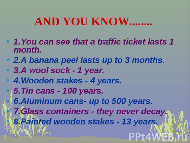 1.You can see that a traffic ticket lasts 1 month. 1.You can see that a traffic ticket lasts 1 month. 2.A banana peel lasts up tо 3 months. 3.A wool sock - 1 уеаr. 4.Wooden stakes - 4 years. 5.Tin cans - 100 years. 6.Aluminum cans- up to 500 years. …