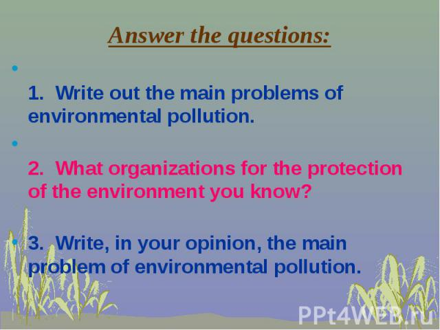 1. Write out the main problems of environmental pollution. 1. Write out the main problems of environmental pollution. 2. What organizations for the protection of the environment you know? 3. Write, in your opinion, the main problem of environmental …
