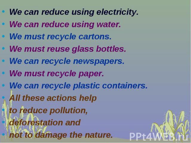 We can reduce using electricity. We can reduce using electricity. We can reduce using water. We must recycle cartons. We must reuse glass bottles. We can recycle newspapers. We must recycle paper. We can recycle plastic containers. All these actions…