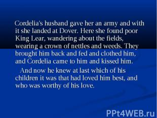 Cordelia's husband gave her an army and with it she landed at Dover. Here she fo