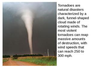 Tornadoes are natural disasters characterized by a dark, funnel-shaped cloud mad
