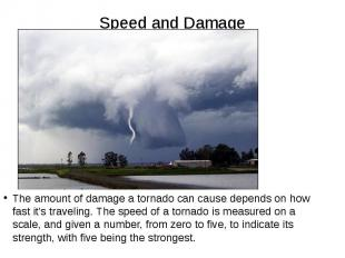Speed and Damage The amount of damage a tornado can cause depends on how fast it