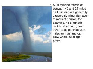 A F0 tornado travels at between 40 and 72 miles an hour, and will generally caus