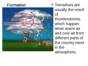 Formation Tornadoes are usually the result of thunderstorms, which happen when w