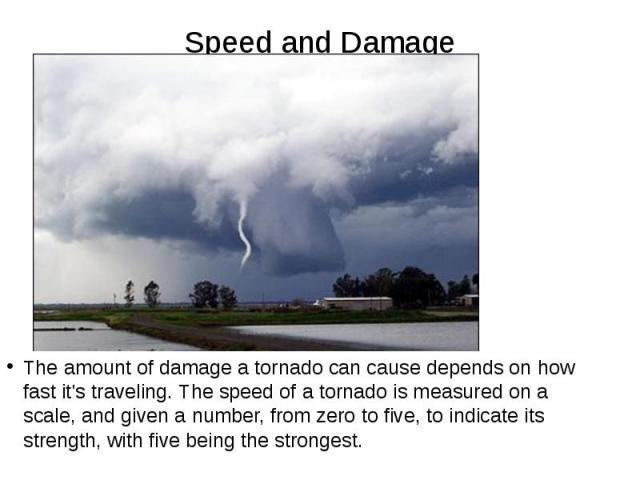 Speed and Damage The amount of damage a tornado can cause depends on how fast it's traveling. The speed of a tornado is measured on a scale, and given a number, from zero to five, to indicate its strength, with five being the strongest.