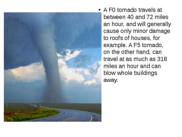 A F0 tornado travels at between 40 and 72 miles an hour, and will generally cause only minor damage to roofs of houses, for example. A F5 tornado, on the other hand, can travel at as much as 318 miles an hour and can blow whole buildings away.