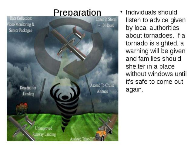 Preparation Individuals should listen to advice given by local authorities about tornadoes. If a tornado is sighted, a warning will be given and families should shelter in a place without windows until it's safe to come out again.