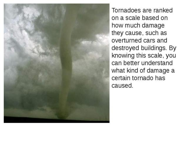 Tornadoes are ranked on a scale based on how much damage they cause, such as overturned cars and destroyed buildings. By knowing this scale, you can better understand what kind of damage a certain tornado has caused. Tornadoes are ranked on a scale …