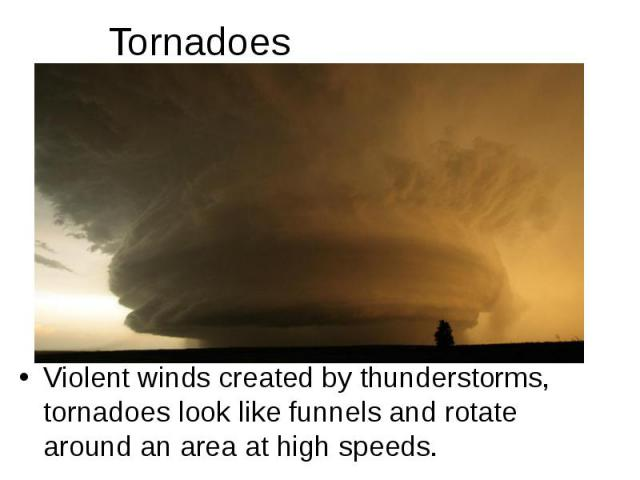 Tornadoes Violent winds created by thunderstorms, tornadoes look like funnels and rotate around an area at high speeds.