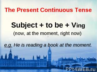 Subject + to be + Ving (now, at the moment, right now) 7 e.g. He is reading a bo