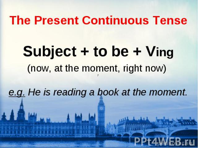 Subject + to be + Ving (now, at the moment, right now) 7 e.g. He is reading a book at the moment.