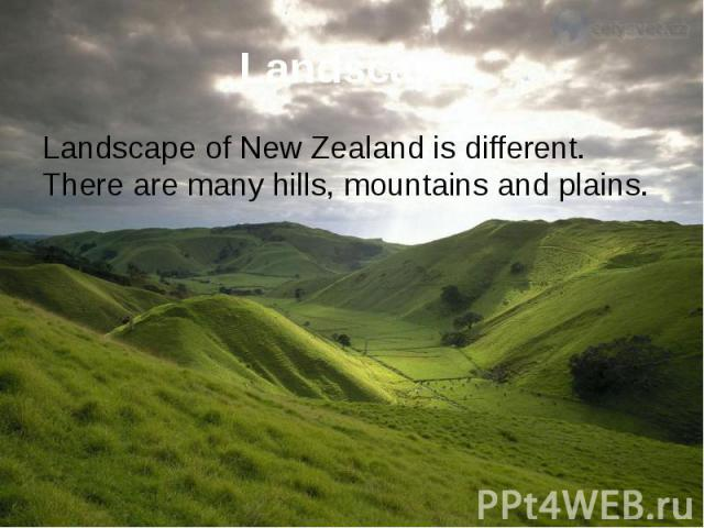 Landscape Landscape of New Zealand is different. There are many hills, mountains and plains.