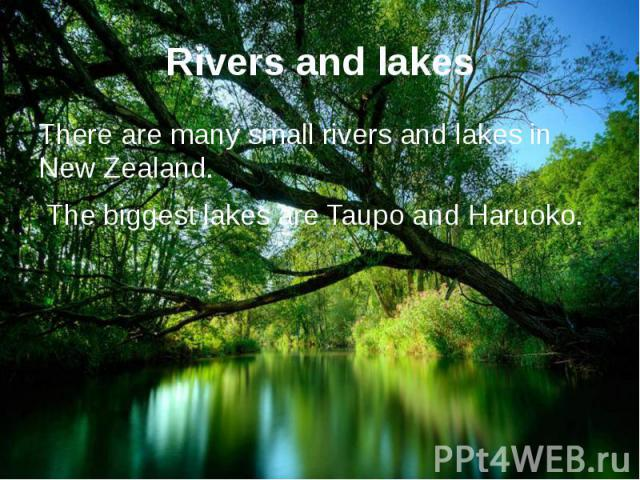 Rivers and lakes There are many small rivers and lakes in New Zealand. The biggest lakes are Taupo and Haruoko.