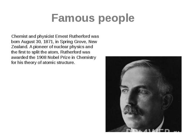 Famous people Chemist and physicist Ernest Rutherford was born August 30, 1871, in Spring Grove, New Zealand. A pioneer of nuclear physics and the first to split the atom, Rutherford was awarded the 1908 Nobel Prize in Chemistry for his theory of at…