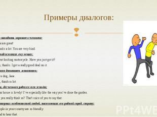 Примеры диалогов: Важно находить хорошее в человеке: A: - You are great! B: - Th