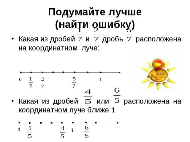 Подумайте лучше (найти ошибку) Какая из дробей и дробь расположена на координатном луче: Какая из дробей или расположена на координатном луче ближе 1