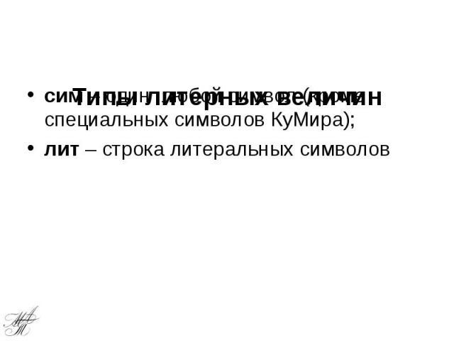 Типы литерных величин сим – один любой символ (кроме специальных символов КуМира); лит – строка литеральных символов