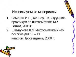 Используемые материалы Семакин И.Г., Хеннер Е.К. Задачник-практикум по информати