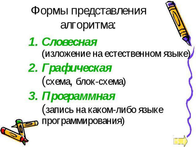 Формы представления алгоритма: Словесная (изложение на естественном языке) Графическая (схема, блок-схема) Программная (запись на каком-либо языке программирования)