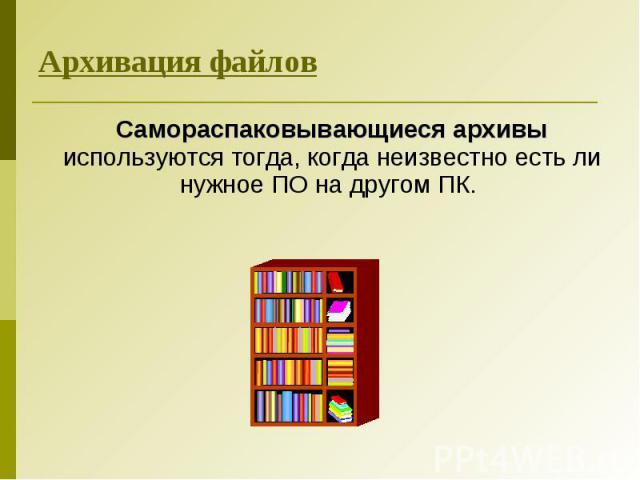 Самораспаковывающиеся архивы используются тогда, когда неизвестно есть ли нужное ПО на другом ПК. Самораспаковывающиеся архивы используются тогда, когда неизвестно есть ли нужное ПО на другом ПК.