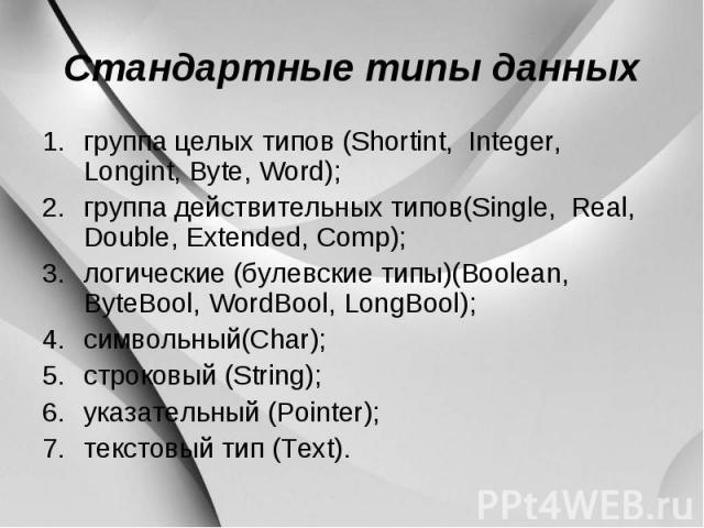 Стандартные типы данных группа целых типов (Shortint, Integer, Longint, Byte, Word); группа действительных типов(Single, Real, Double, Extended, Comp); логические (булевские типы)(Boolean, ByteBool, WordBool, LongBool); символьный(Char); строковый (…
