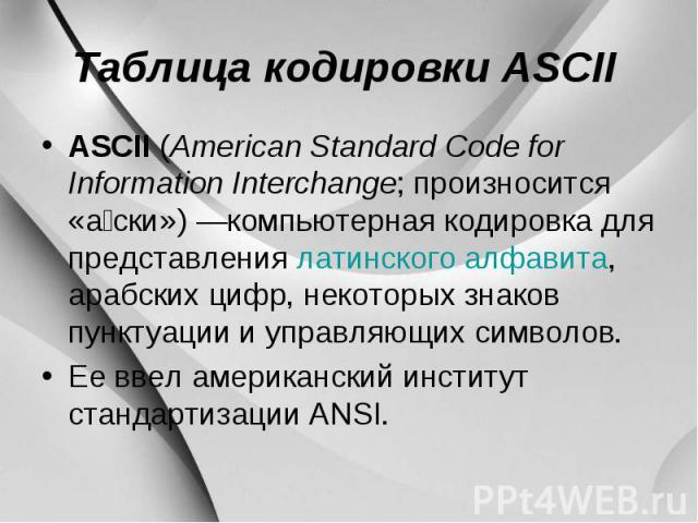 Таблица кодировки ASCII ASCII (American Standard Code for Information Interchange; произносится «а ски») —компьютерная кодировка для представления латинского алфавита, арабских цифр, некоторых знаков пунктуации и управляющих символов. Ее ввел америк…