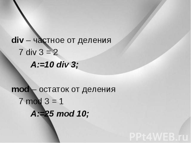div – частное от деления div – частное от деления 7 div 3 = 2 A:=10 div 3; mod – остаток от деления 7 mod 3 = 1 A:=25 mod 10;